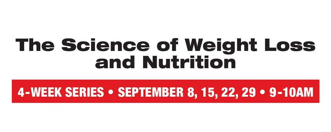 Sept. 8 – 29: Science of Weight Loss and Nutrition Series